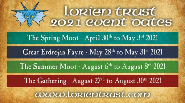 Lorien Trust Event Dates: The Spring Moot 30th April to 3rd May 2021; Great Erdrejan Fayre 28th to 31st May 2021; The Summer Moot 6th to 8th August 2021; The Gathering 27th to 20th August 2021;